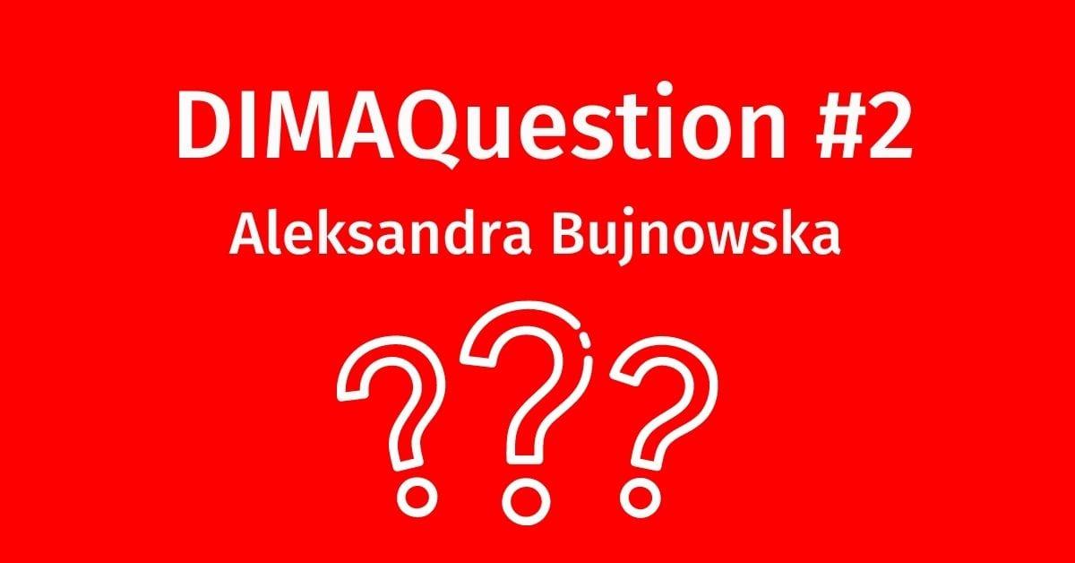 #2 DIMAQuestion: Aleksandra Bujnowska