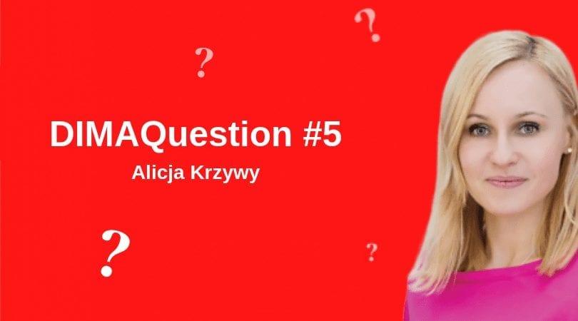 #5 DIMAQuestion: Alicja Krzywy