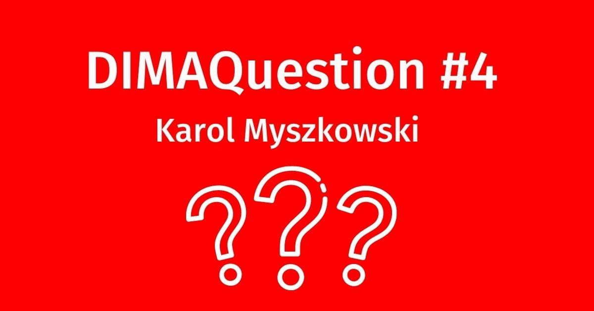 #4 DIMAQuestion: Karol Myszkowski